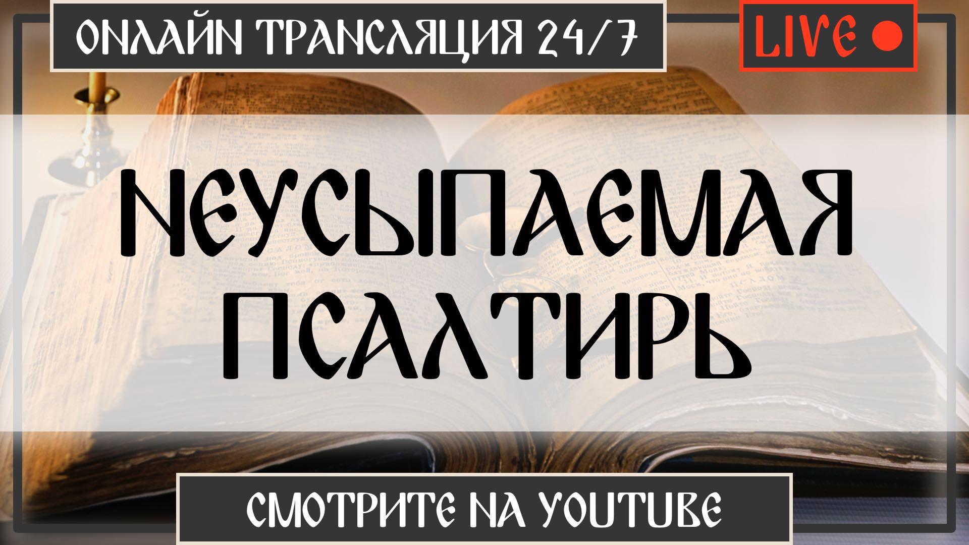 Неусыпаемая Псалтирь 24/7 - Трансляция Онлайн на Youtube